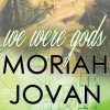 We Were Gods by Moriah Jovan